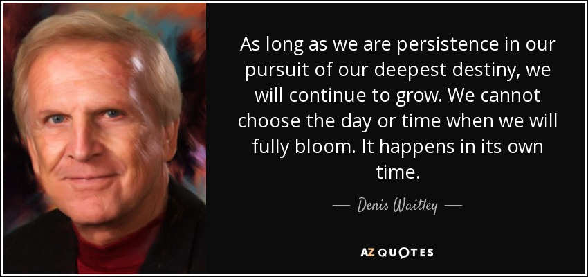 As long as we are persistence in our pursuit of our deepest destiny, we will continue to grow. We cannot choose the day or time when we will fully bloom. It happens in its own time. - Denis Waitley