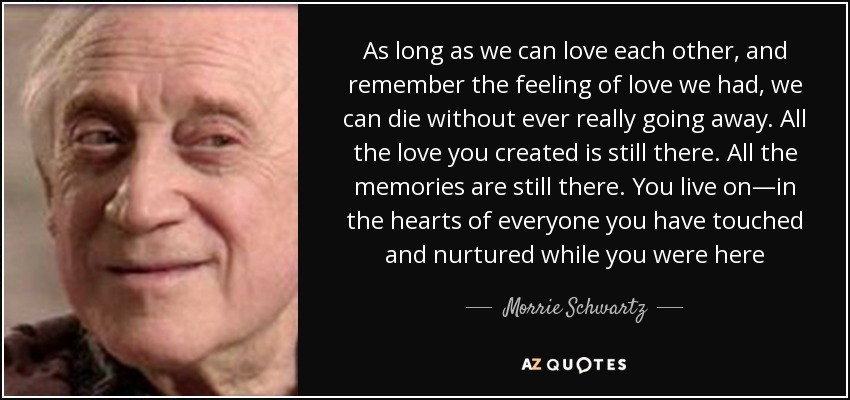 As long as we can love each other, and remember the feeling of love we had, we can die without ever really going away. All the love you created is still there. All the memories are still there. You live on—in the hearts of everyone you have touched and nurtured while you were here - Morrie Schwartz