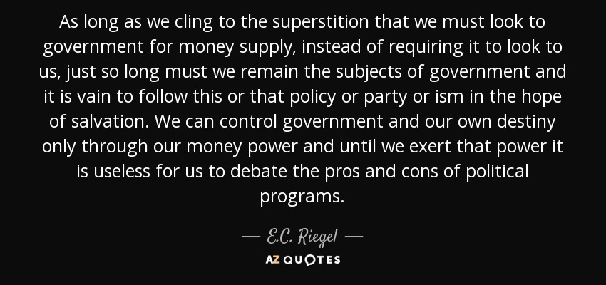As long as we cling to the superstition that we must look to government for money supply, instead of requiring it to look to us, just so long must we remain the subjects of government and it is vain to follow this or that policy or party or ism in the hope of salvation. We can control government and our own destiny only through our money power and until we exert that power it is useless for us to debate the pros and cons of political programs. - E.C. Riegel