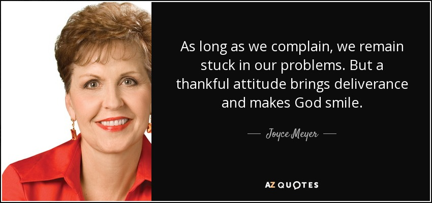 As long as we complain, we remain stuck in our problems. But a thankful attitude brings deliverance and makes God smile. - Joyce Meyer