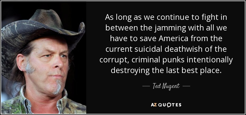 As long as we continue to fight in between the jamming with all we have to save America from the current suicidal deathwish of the corrupt, criminal punks intentionally destroying the last best place. - Ted Nugent