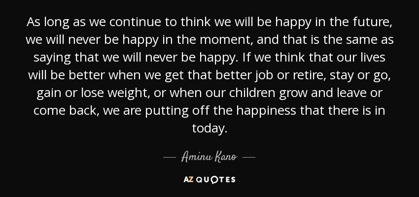 As long as we continue to think we will be happy in the future, we will never be happy in the moment, and that is the same as saying that we will never be happy. If we think that our lives will be better when we get that better job or retire, stay or go, gain or lose weight, or when our children grow and leave or come back, we are putting off the happiness that there is in today. - Aminu Kano