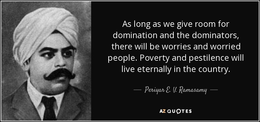 As long as we give room for domination and the dominators, there will be worries and worried people. Poverty and pestilence will live eternally in the country. - Periyar E. V. Ramasamy