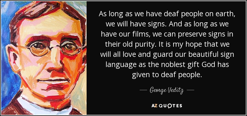 As long as we have deaf people on earth, we will have signs. And as long as we have our films, we can preserve signs in their old purity. It is my hope that we will all love and guard our beautiful sign language as the noblest gift God has given to deaf people. - George Veditz