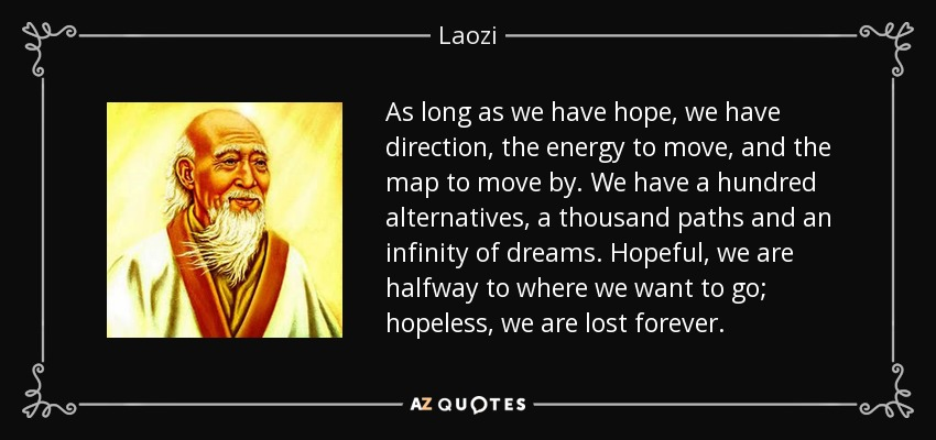 As long as we have hope, we have direction, the energy to move, and the map to move by. We have a hundred alternatives, a thousand paths and an infinity of dreams. Hopeful, we are halfway to where we want to go; hopeless, we are lost forever. - Laozi