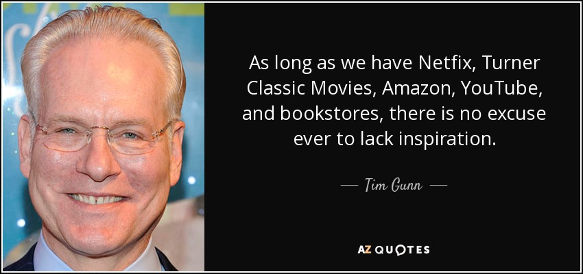As long as we have Netfix, Turner Classic Movies, Amazon, YouTube, and bookstores, there is no excuse ever to lack inspiration. - Tim Gunn