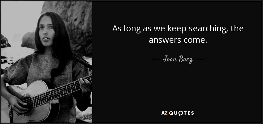 As long as we keep searching, the answers come. - Joan Baez