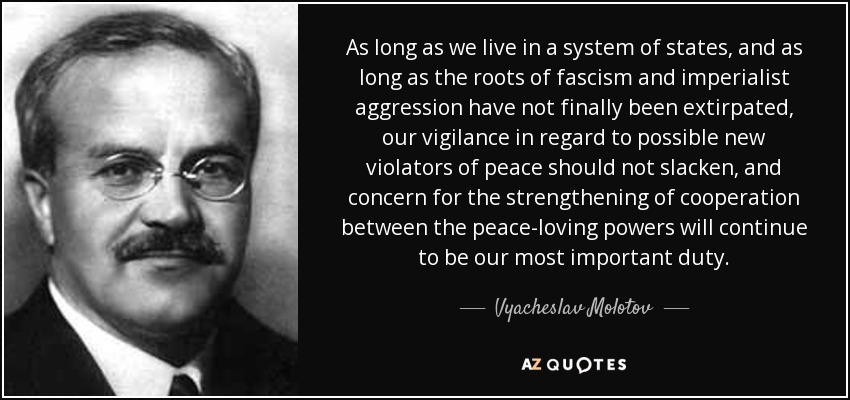 As long as we live in a system of states, and as long as the roots of fascism and imperialist aggression have not finally been extirpated, our vigilance in regard to possible new violators of peace should not slacken, and concern for the strengthening of cooperation between the peace-loving powers will continue to be our most important duty. - Vyacheslav Molotov