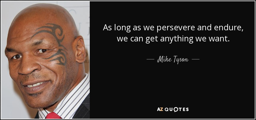 As long as we persevere and endure, we can get anything we want. - Mike Tyson