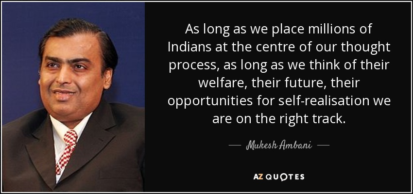 As long as we place millions of Indians at the centre of our thought process, as long as we think of their welfare, their future, their opportunities for self-realisation we are on the right track. - Mukesh Ambani