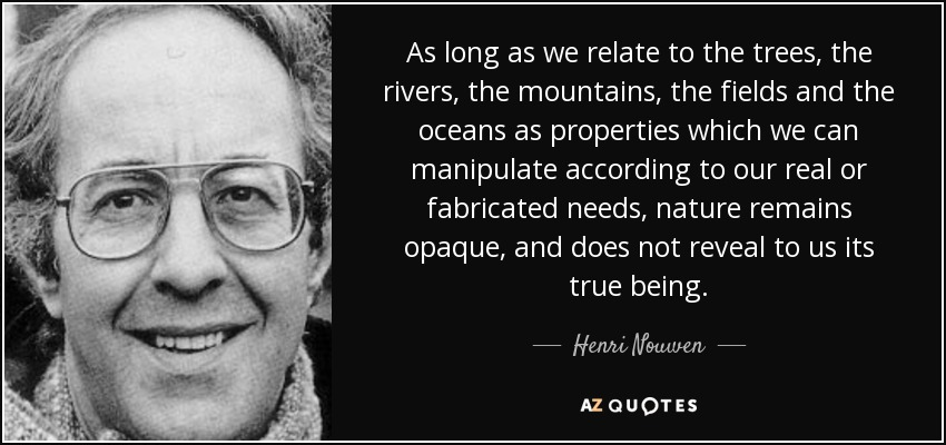 As long as we relate to the trees, the rivers, the mountains, the fields and the oceans as properties which we can manipulate according to our real or fabricated needs, nature remains opaque, and does not reveal to us its true being. - Henri Nouwen
