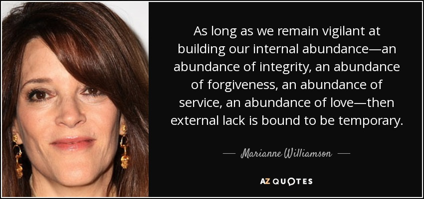 As long as we remain vigilant at building our internal abundance—an abundance of integrity, an abundance of forgiveness, an abundance of service, an abundance of love—then external lack is bound to be temporary. - Marianne Williamson