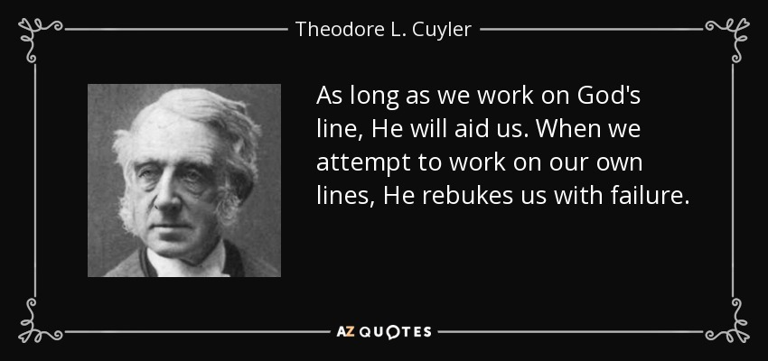 As long as we work on God's line, He will aid us. When we attempt to work on our own lines, He rebukes us with failure. - Theodore L. Cuyler
