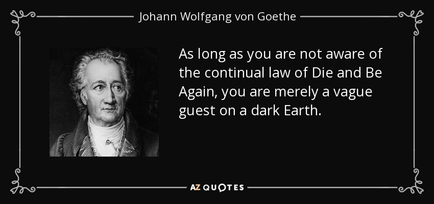 As long as you are not aware of the continual law of Die and Be Again, you are merely a vague guest on a dark Earth. - Johann Wolfgang von Goethe
