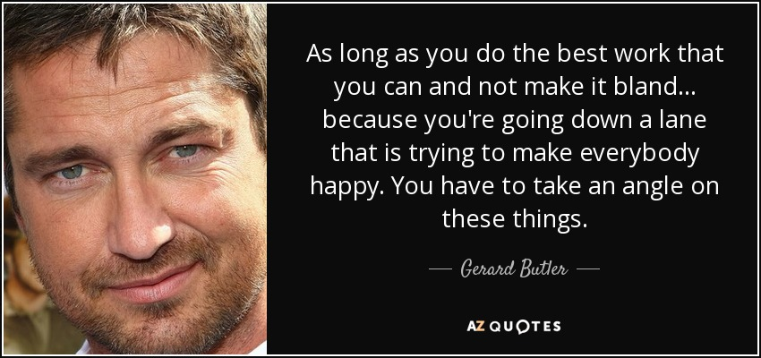 As long as you do the best work that you can and not make it bland... because you're going down a lane that is trying to make everybody happy. You have to take an angle on these things. - Gerard Butler