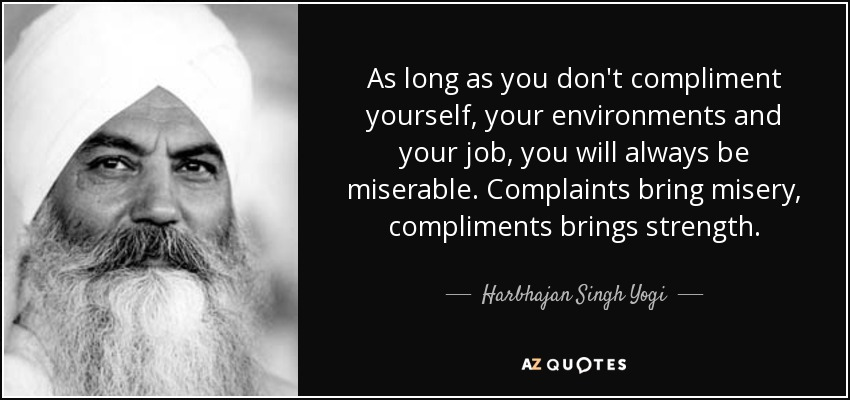 As long as you don't compliment yourself, your environments and your job, you will always be miserable. Complaints bring misery, compliments brings strength. - Harbhajan Singh Yogi