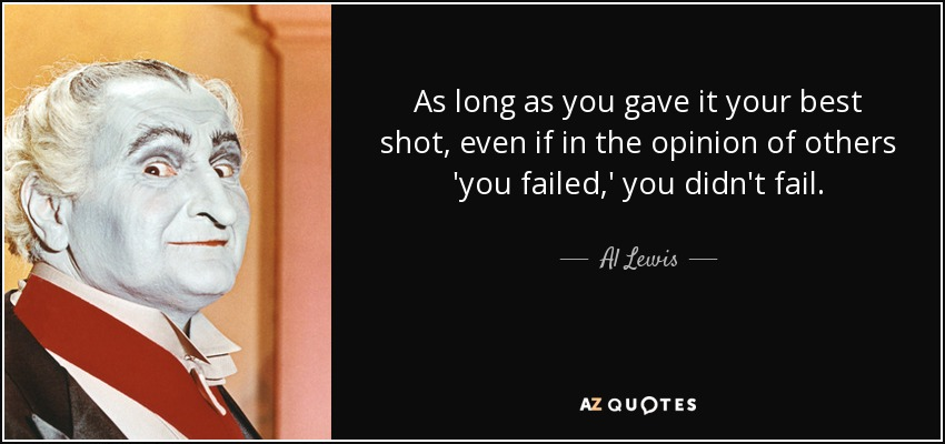 As long as you gave it your best shot, even if in the opinion of others 'you failed,' you didn't fail. - Al Lewis