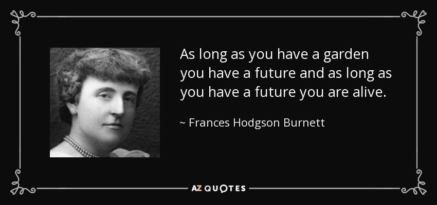 As long as you have a garden you have a future and as long as you have a future you are alive. - Frances Hodgson Burnett