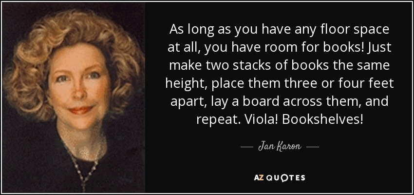 As long as you have any floor space at all, you have room for books! Just make two stacks of books the same height, place them three or four feet apart, lay a board across them, and repeat. Viola! Bookshelves! - Jan Karon