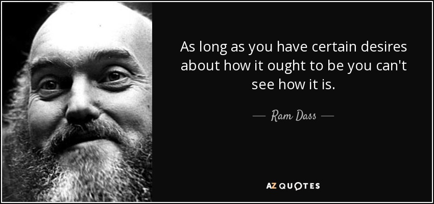 As long as you have certain desires about how it ought to be you can't see how it is. - Ram Dass