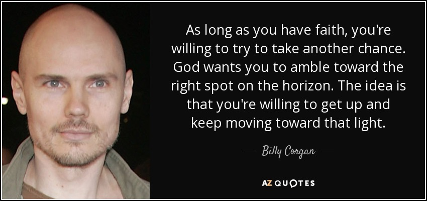 As long as you have faith, you're willing to try to take another chance. God wants you to amble toward the right spot on the horizon. The idea is that you're willing to get up and keep moving toward that light. - Billy Corgan