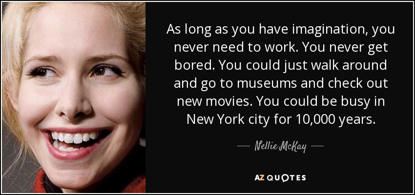 As long as you have imagination, you never need to work. You never get bored. You could just walk around and go to museums and check out new movies. You could be busy in New York city for 10,000 years. - Nellie McKay