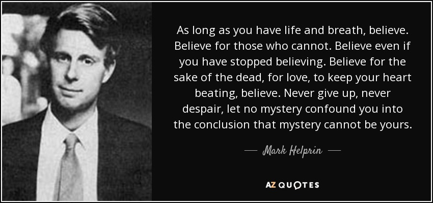 As long as you have life and breath, believe. Believe for those who cannot. Believe even if you have stopped believing. Believe for the sake of the dead, for love, to keep your heart beating, believe. Never give up, never despair, let no mystery confound you into the conclusion that mystery cannot be yours. - Mark Helprin