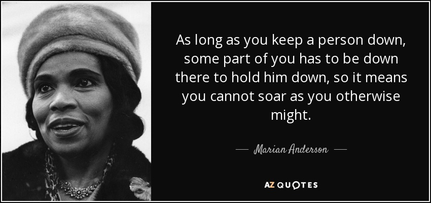 As long as you keep a person down, some part of you has to be down there to hold him down, so it means you cannot soar as you otherwise might. - Marian Anderson