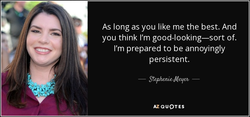 As long as you like me the best. And you think I'm good-looking—sort of. I'm prepared to be annoyingly persistent. - Stephenie Meyer