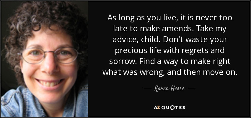 As long as you live, it is never too late to make amends. Take my advice, child. Don't waste your precious life with regrets and sorrow. Find a way to make right what was wrong, and then move on. - Karen Hesse