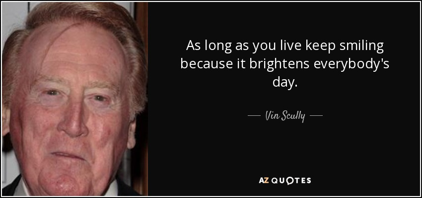 As long as you live keep smiling because it brightens everybody's day. - Vin Scully