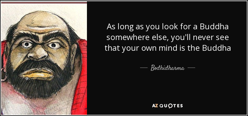 As long as you look for a Buddha somewhere else, you'll never see that your own mind is the Buddha - Bodhidharma