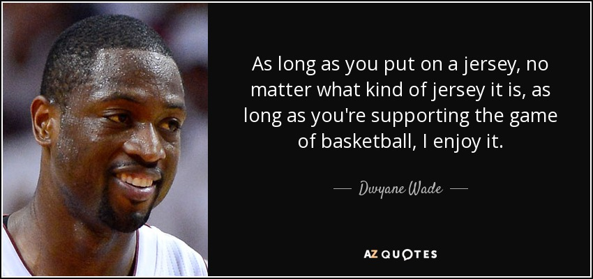 As long as you put on a jersey, no matter what kind of jersey it is, as long as you're supporting the game of basketball, I enjoy it. - Dwyane Wade