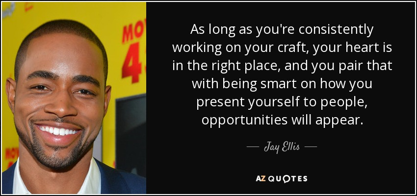As long as you're consistently working on your craft, your heart is in the right place, and you pair that with being smart on how you present yourself to people, opportunities will appear. - Jay Ellis