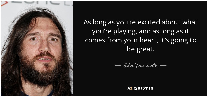 As long as you're excited about what you're playing, and as long as it comes from your heart, it's going to be great. - John Frusciante