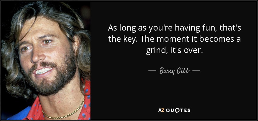 As long as you're having fun, that's the key. The moment it becomes a grind, it's over. - Barry Gibb
