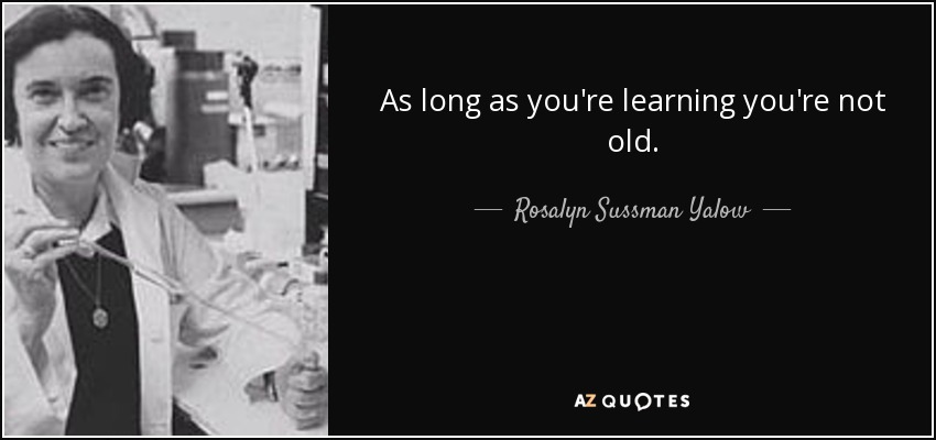 As long as you're learning you're not old. - Rosalyn Sussman Yalow