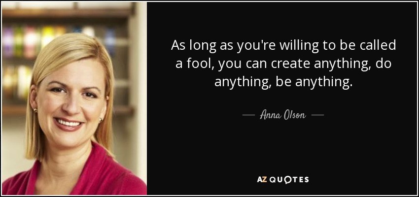 As long as you're willing to be called a fool, you can create anything, do anything, be anything. - Anna Olson