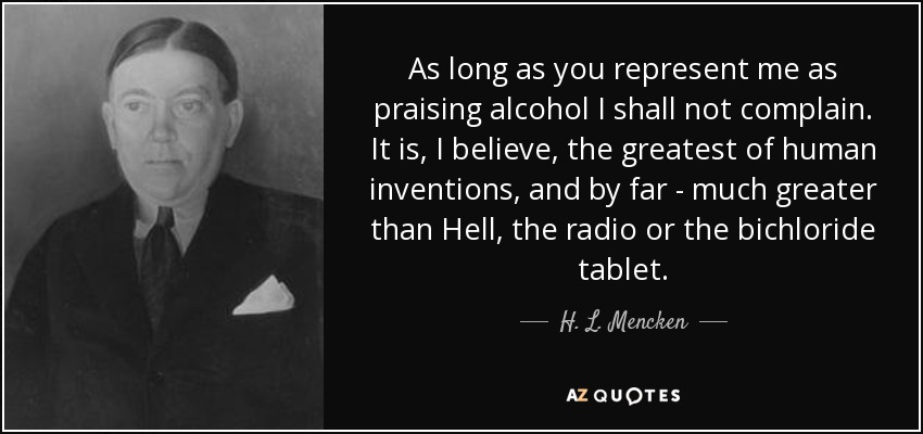 As long as you represent me as praising alcohol I shall not complain. It is, I believe, the greatest of human inventions, and by far - much greater than Hell, the radio or the bichloride tablet. - H. L. Mencken