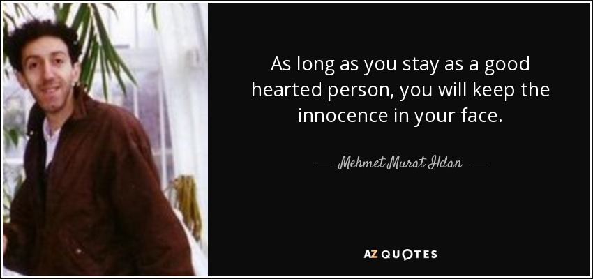 As long as you stay as a good hearted person, you will keep the innocence in your face. - Mehmet Murat Ildan