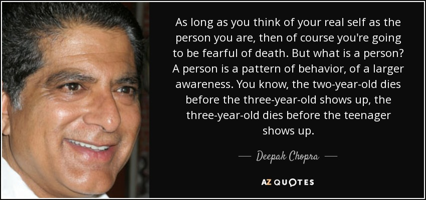 As long as you think of your real self as the person you are, then of course you're going to be fearful of death. But what is a person? A person is a pattern of behavior, of a larger awareness. You know, the two-year-old dies before the three-year-old shows up, the three-year-old dies before the teenager shows up. - Deepak Chopra