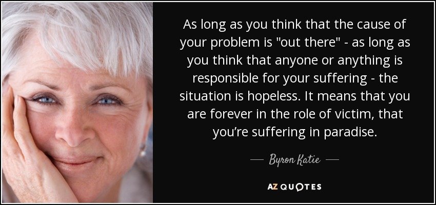 "As long as you think that the cause of your problem is ""out there""—as long as you think that anyone or anything is responsible for your suffering—the situation is hopeless. It means that you are forever in the role of victim, that you're suffering in paradise. - Byron Katie"