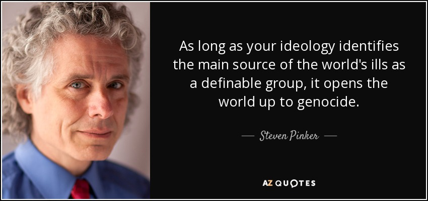 As long as your ideology identifies the main source of the world's ills as a definable group, it opens the world up to genocide. - Steven Pinker