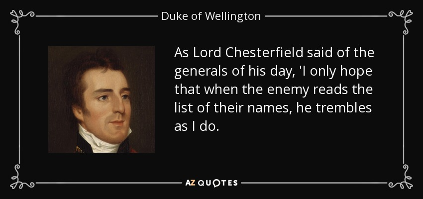 As Lord Chesterfield said of the generals of his day, 'I only hope that when the enemy reads the list of their names, he trembles as I do. - Duke of Wellington