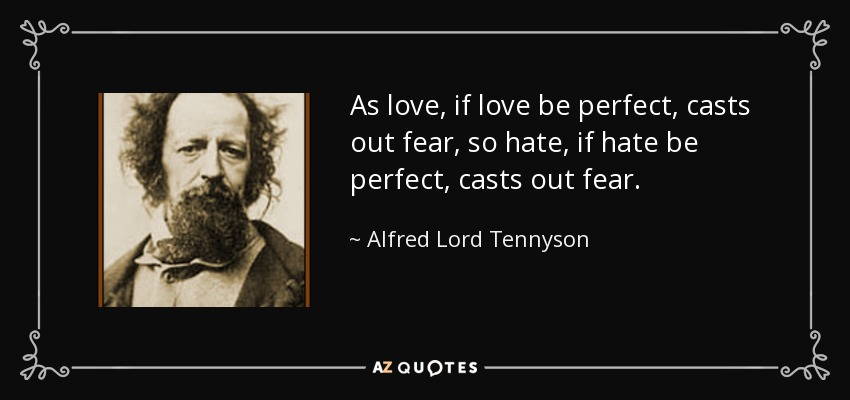 As love, if love be perfect, casts out fear, so hate, if hate be perfect, casts out fear. - Alfred Lord Tennyson