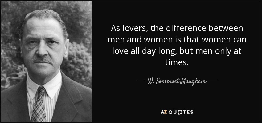 As lovers, the difference between men and women is that women can love all day long, but men only at times. - W. Somerset Maugham