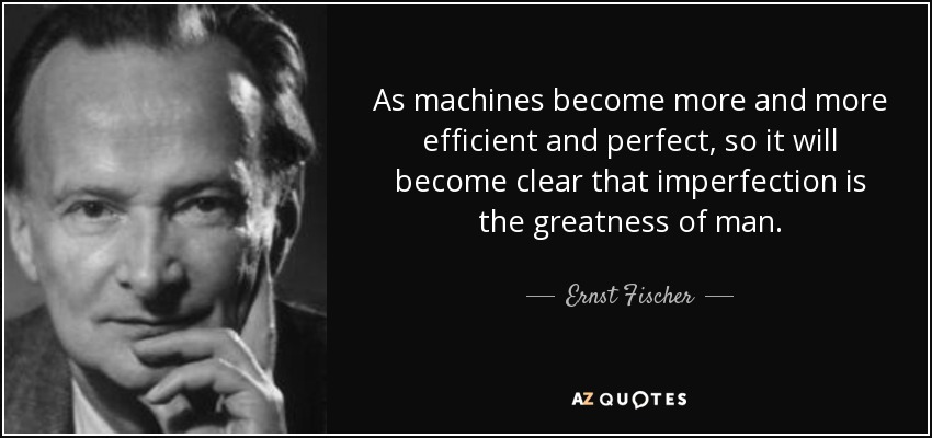 As machines become more and more efficient and perfect, so it will become clear that imperfection is the greatness of man. - Ernst Fischer