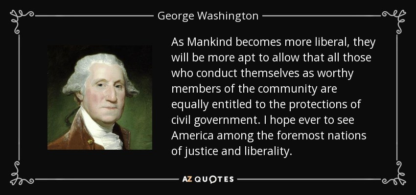 As Mankind becomes more liberal, they will be more apt to allow that all those who conduct themselves as worthy members of the community are equally entitled to the protections of civil government. I hope ever to see America among the foremost nations of justice and liberality. - George Washington