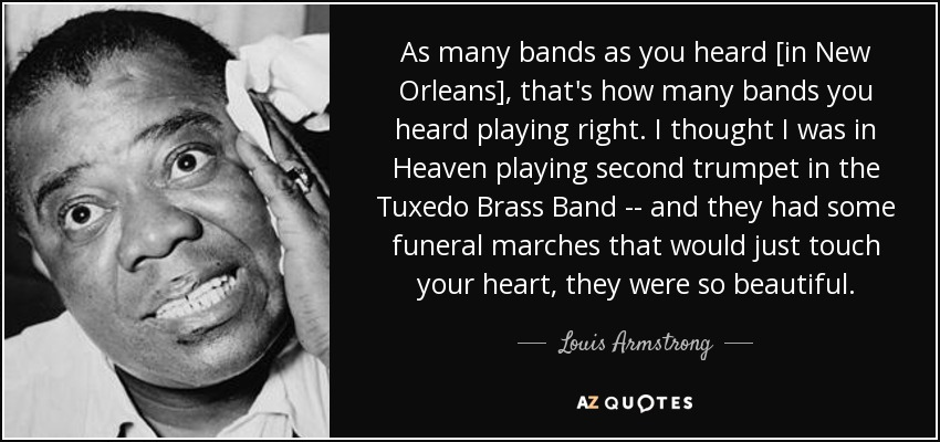 As many bands as you heard [in New Orleans], that's how many bands you heard playing right. I thought I was in Heaven playing second trumpet in the Tuxedo Brass Band -- and they had some funeral marches that would just touch your heart, they were so beautiful. - Louis Armstrong