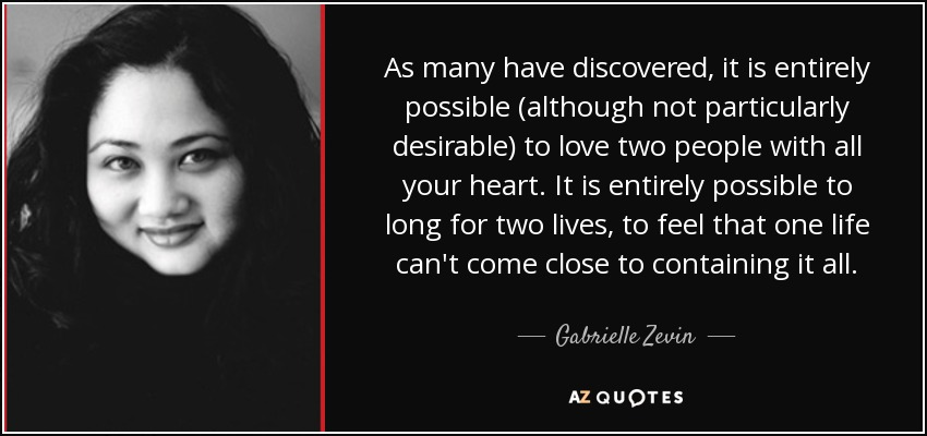 As many have discovered, it is entirely possible (although not particularly desirable) to love two people with all your heart. It is entirely possible to long for two lives, to feel that one life can't come close to containing it all. - Gabrielle Zevin